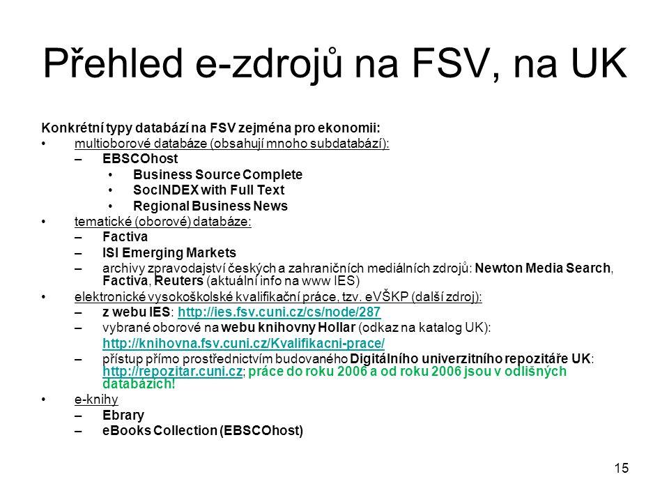 Přehled e-zdrojů na FSV, na UK Konkrétní typy databází na FSV zejména pro ekonomii: multioborové databáze (obsahují mnoho subdatabází): –EBSCOhost Business Source Complete SocINDEX with Full Text Regional Business News tematické (oborové) databáze: –Factiva –ISI Emerging Markets –archivy zpravodajství českých a zahraničních mediálních zdrojů: Newton Media Search, Factiva, Reuters (aktuální info na www IES) elektronické vysokoškolské kvalifikační práce, tzv.