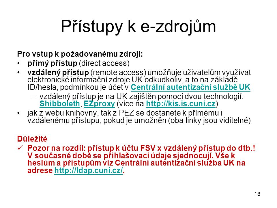 Pro vstup k požadovanému zdroji: přímý přístup (direct access) vzdálený přístup (remote access) umožňuje uživatelům využívat elektronické informační zdroje UK odkudkoliv, a to na základě ID/hesla, podmínkou je účet v Centrální autentizační službě UKCentrální autentizační službě UK –vzdálený přístup je na UK zajištěn pomocí dvou technologií: Shibboleth, EZproxy (více na http://kis.is.cuni.cz) ShibbolethEZproxyhttp://kis.is.cuni.cz jak z webu knihovny, tak z PEZ se dostanete k přímému i vzdálenému přístupu, pokud je umožněn (oba linky jsou viditelné) Důležité Pozor na rozdíl: přístup k účtu FSV x vzdálený přístup do dtb..