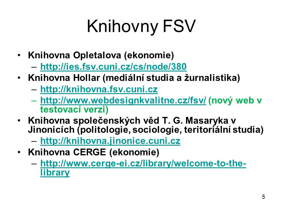Knihovny FSV Knihovna Opletalova (ekonomie) –http://ies.fsv.cuni.cz/cs/node/380http://ies.fsv.cuni.cz/cs/node/380 Knihovna Hollar (mediální studia a žurnalistika) –http://knihovna.fsv.cuni.czhttp://knihovna.fsv.cuni.cz –http://www.webdesignkvalitne.cz/fsv/ (nový web v testovací verzi)http://www.webdesignkvalitne.cz/fsv/ Knihovna společenských věd T.