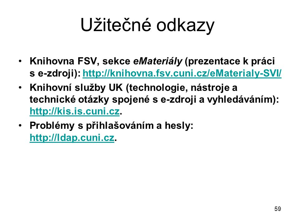 Užitečné odkazy Knihovna FSV, sekce eMateriály (prezentace k práci s e-zdroji): http://knihovna.fsv.cuni.cz/eMaterialy-SVI/http://knihovna.fsv.cuni.cz/eMaterialy-SVI/ Knihovní služby UK (technologie, nástroje a technické otázky spojené s e-zdroji a vyhledáváním): http://kis.is.cuni.cz.