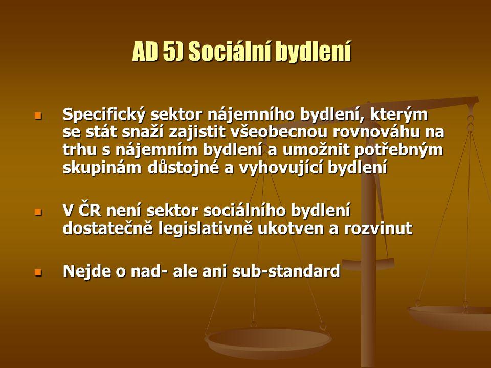 AD 5) Sociální bydlení Specifický sektor nájemního bydlení, kterým se stát snaží zajistit všeobecnou rovnováhu na trhu s nájemním bydlení a umožnit potřebným skupinám důstojné a vyhovující bydlení Specifický sektor nájemního bydlení, kterým se stát snaží zajistit všeobecnou rovnováhu na trhu s nájemním bydlení a umožnit potřebným skupinám důstojné a vyhovující bydlení V ČR není sektor sociálního bydlení dostatečně legislativně ukotven a rozvinut V ČR není sektor sociálního bydlení dostatečně legislativně ukotven a rozvinut Nejde o nad- ale ani sub-standard Nejde o nad- ale ani sub-standard