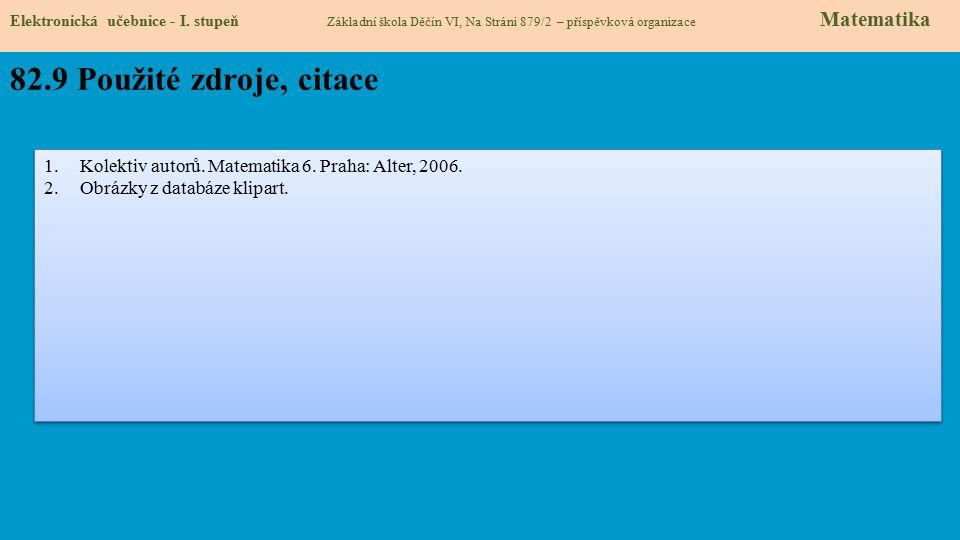 Elektronická učebnice - I. stupeň Základní škola Děčín VI, Na Stráni 879/2 – příspěvková organizace Matematika 82.9 Použité zdroje, citace 1.Kolektiv