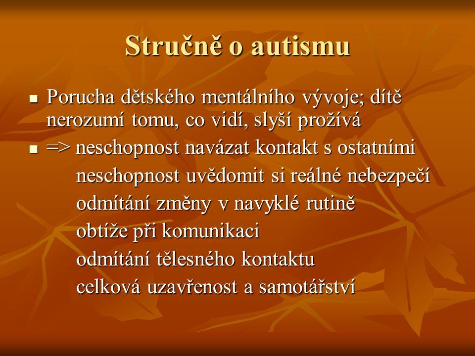 Stručně o autismu Porucha dětského mentálního vývoje; dítě nerozumí tomu, co vidí, slyší prožívá Porucha dětského mentálního vývoje; dítě nerozumí tomu, co vidí, slyší prožívá => neschopnost navázat kontakt s ostatními => neschopnost navázat kontakt s ostatními neschopnost uvědomit si reálné nebezpečí neschopnost uvědomit si reálné nebezpečí odmítání změny v navyklé rutině odmítání změny v navyklé rutině obtíže při komunikaci obtíže při komunikaci odmítání tělesného kontaktu odmítání tělesného kontaktu celková uzavřenost a samotářství celková uzavřenost a samotářství
