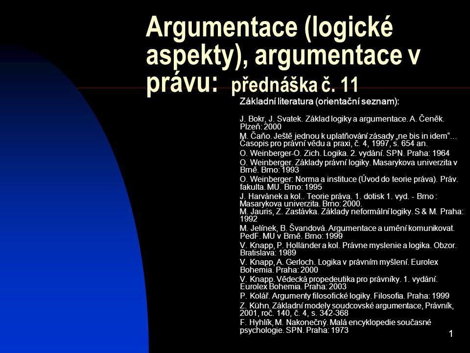 1 Argumentace (logické aspekty), argumentace v právu: přednáška č. 11 Základní literatura (orientační seznam): J. Bokr, J. Svatek. Základ logiky a arg