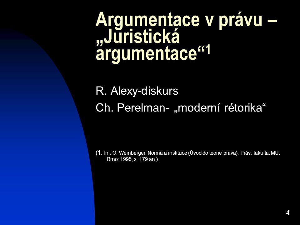 """4 Argumentace v právu – """"Juristická argumentace"""" 1 R. Alexy-diskurs Ch. Perelman- """"moderní rétorika"""" (1. In.: O. Weinberger: Norma a instituce (Úvod d"""