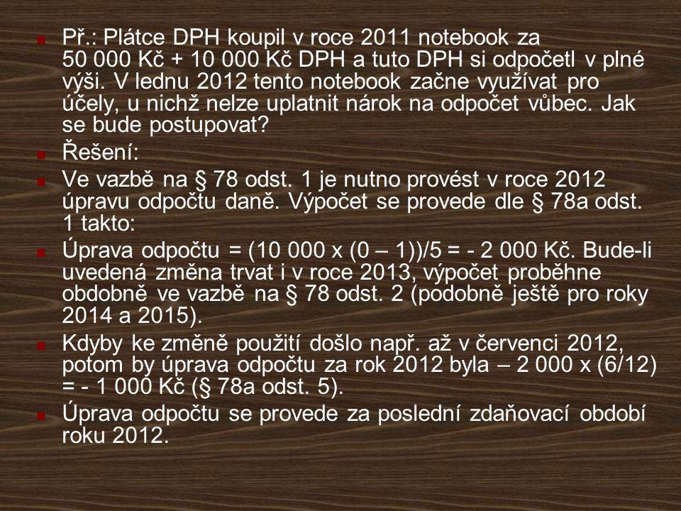 Př.: Plátce DPH koupil v roce 2011 notebook za 50 000 Kč + 10 000 Kč DPH a tuto DPH si odpočetl v plné výši. V lednu 2012 tento notebook začne využíva