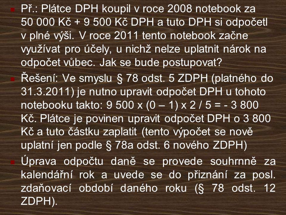 Př.: Plátce DPH koupil v roce 2008 notebook za 50 000 Kč + 9 500 Kč DPH a tuto DPH si odpočetl v plné výši. V roce 2011 tento notebook začne využívat