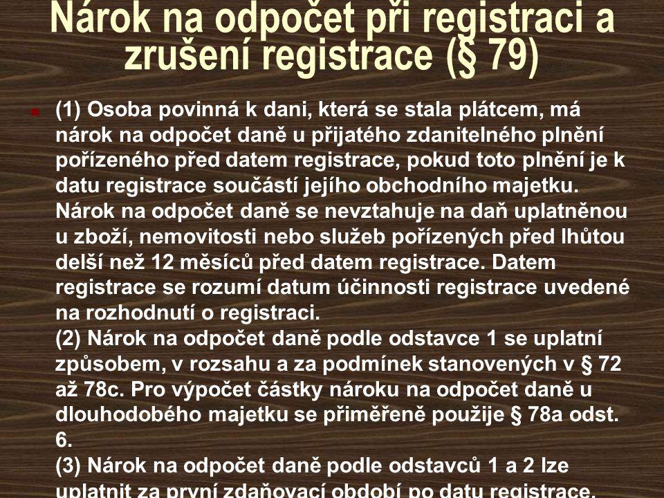 Nárok na odpočet při registraci a zrušení registrace (§ 79) (1) Osoba povinná k dani, která se stala plátcem, má nárok na odpočet daně u přijatého zda