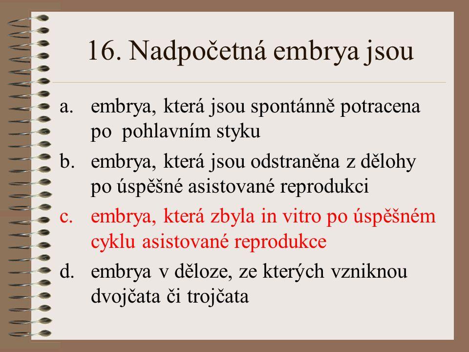 16. Nadpočetná embrya jsou a.embrya, která jsou spontánně potracena po pohlavním styku b.embrya, která jsou odstraněna z dělohy po úspěšné asistované