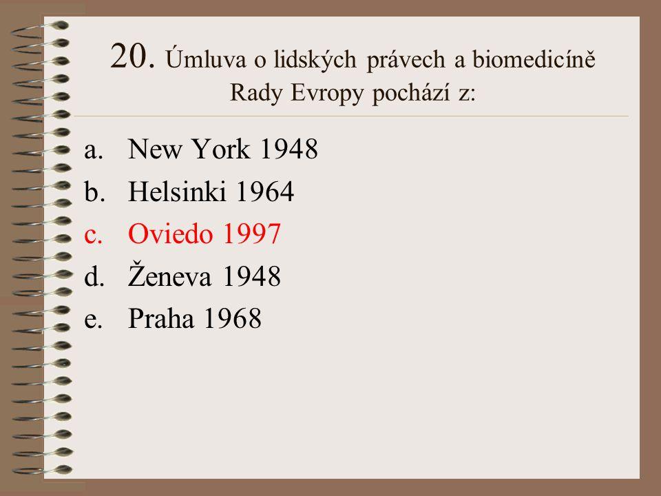 20. Úmluva o lidských právech a biomedicíně Rady Evropy pochází z: a.New York 1948 b.Helsinki 1964 c.Oviedo 1997 d.Ženeva 1948 e.Praha 1968
