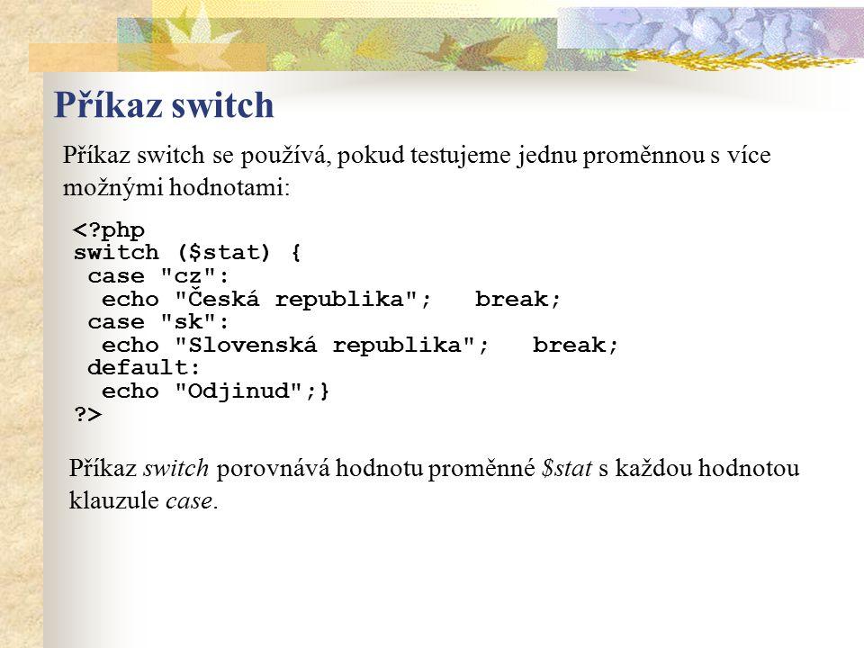Příkaz switch Příkaz switch se používá, pokud testujeme jednu proměnnou s více možnými hodnotami: Příkaz switch porovnává hodnotu proměnné $stat s kaž