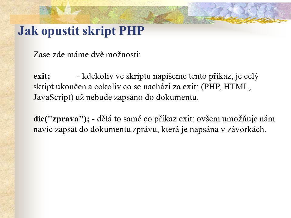 Jak opustit skript PHP Zase zde máme dvě možnosti: exit; - kdekoliv ve skriptu napíšeme tento příkaz, je celý skript ukončen a cokoliv co se nachází z