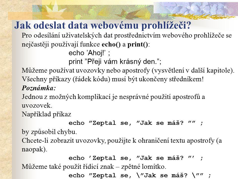 """Pro odesílání uživatelských dat prostřednictvím webového prohlížeče se nejčastěji používají funkce echo() a print(): echo 'Ahoj!' ; print """"Přeji vám k"""