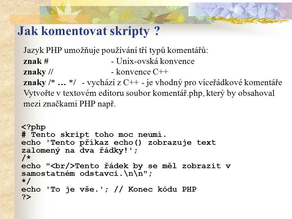 Jak komentovat skripty ? Jazyk PHP umožňuje používání tří typů komentářů: znak # - Unix-ovská konvence znaky // - konvence C++ znaky /* … */ - vychází