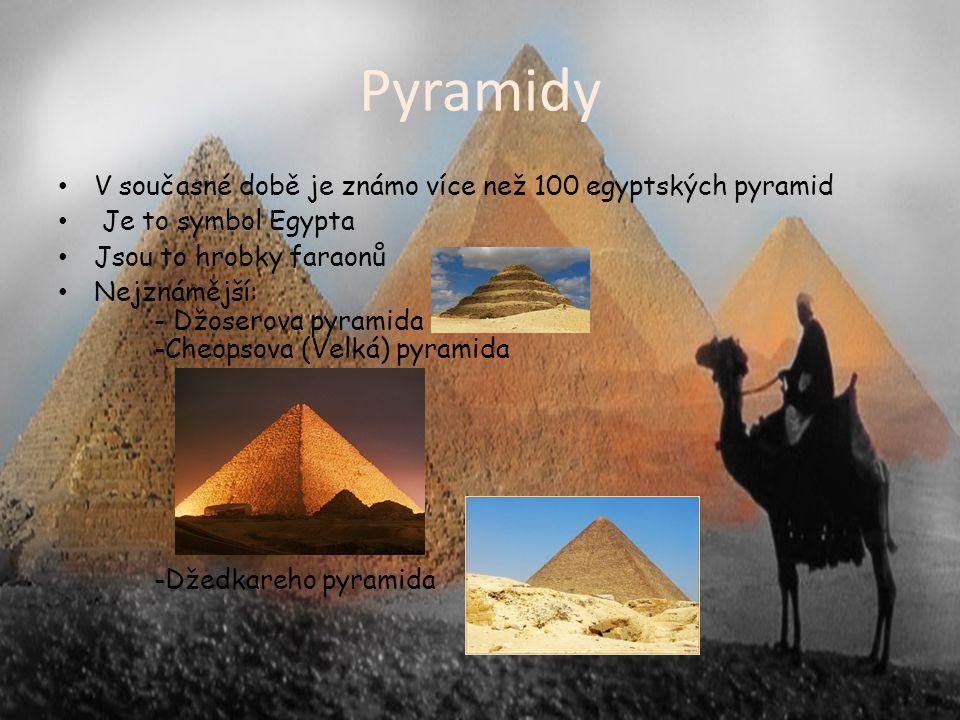Pyramidy V současné době je známo více než 100 egyptských pyramid Je to symbol Egypta Jsou to hrobky faraonů Nejznámější: - Džoserova pyramida -Cheopsova (Velká) pyramida -Džedkareho pyramida