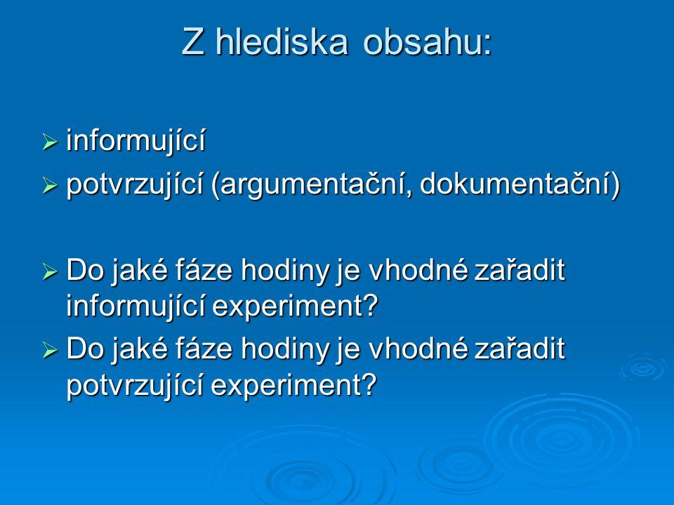 Z hlediska obsahu:  informující  potvrzující (argumentační, dokumentační)  Do jaké fáze hodiny je vhodné zařadit informující experiment?  Do jaké