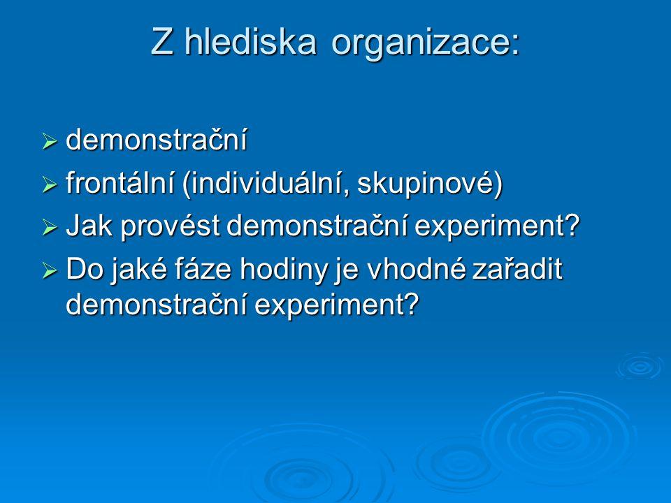 Z hlediska organizace:  demonstrační  frontální (individuální, skupinové)  Jak provést demonstrační experiment?  Do jaké fáze hodiny je vhodné zař