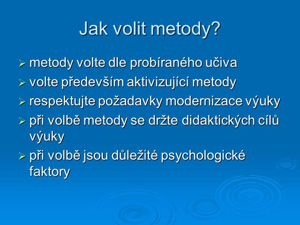 Jak volit metody?  metody volte dle probíraného učiva  volte především aktivizující metody  respektujte požadavky modernizace výuky  při volbě met
