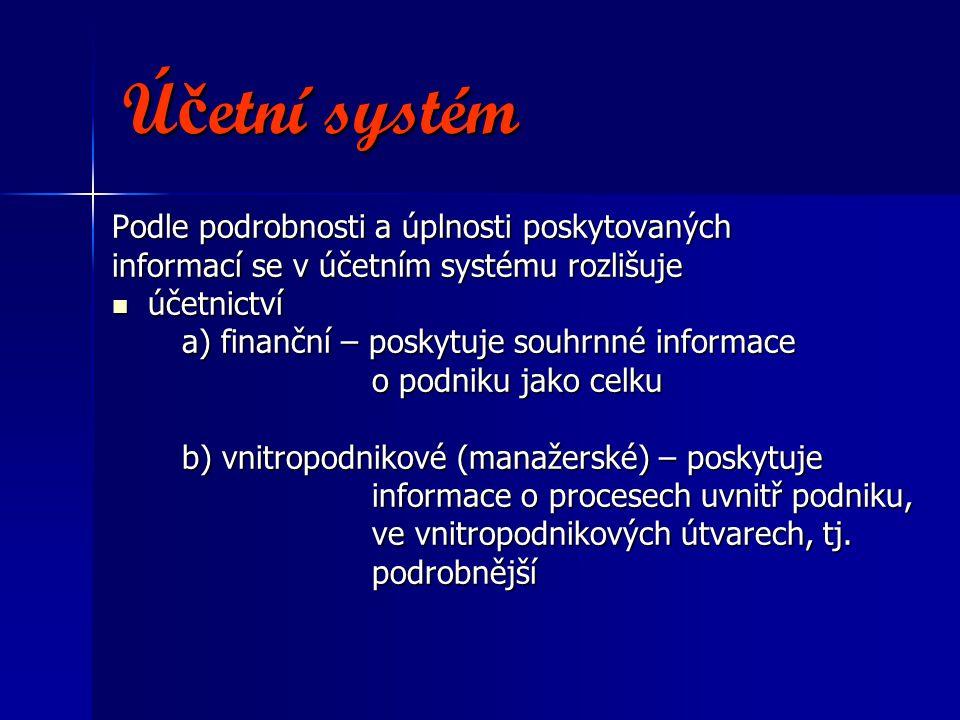 Ú č etní systém Podle podrobnosti a úplnosti poskytovaných informací se v účetním systému rozlišuje účetnictví účetnictví a) finanční – poskytuje souhrnné informace a) finanční – poskytuje souhrnné informace o podniku jako celku o podniku jako celku b) vnitropodnikové (manažerské) – poskytuje b) vnitropodnikové (manažerské) – poskytuje informace o procesech uvnitř podniku, informace o procesech uvnitř podniku, ve vnitropodnikových útvarech, tj.