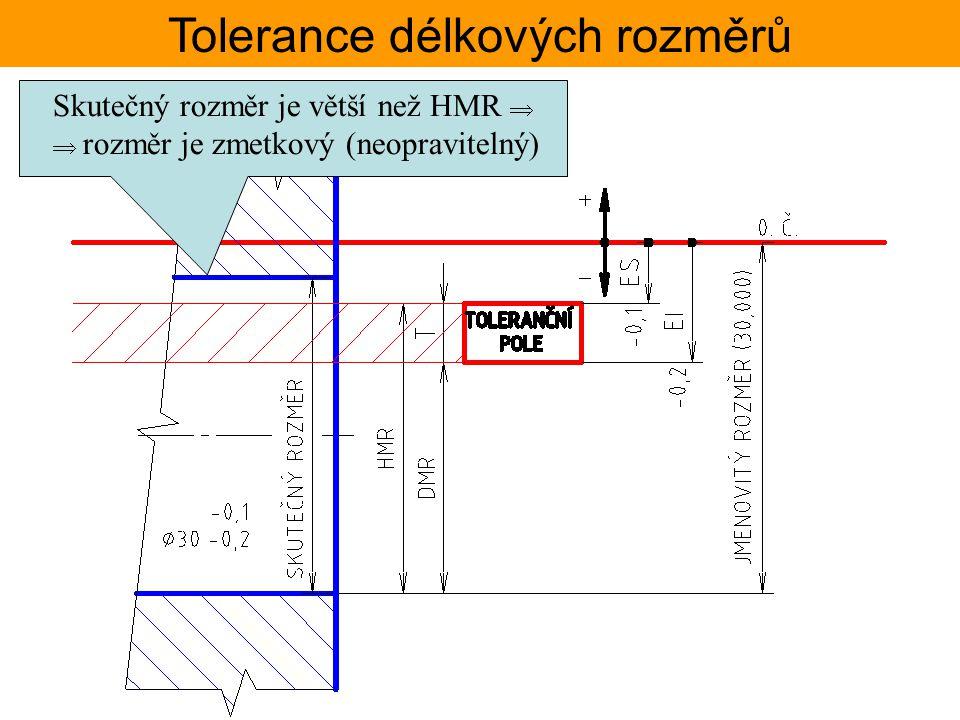 Tolerance délkových rozměrů Skutečný rozměr je větší než HMR   rozměr je zmetkový (neopravitelný)