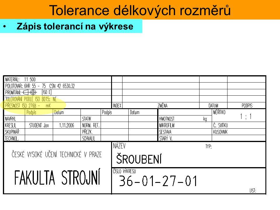 Tolerance délkových rozměrů Zápis tolerancí na výkrese přesnost rozměru je určena normou VŠEOBECNÉ TOLERANCE – ISO 2768 tato musí být uvedena na každé