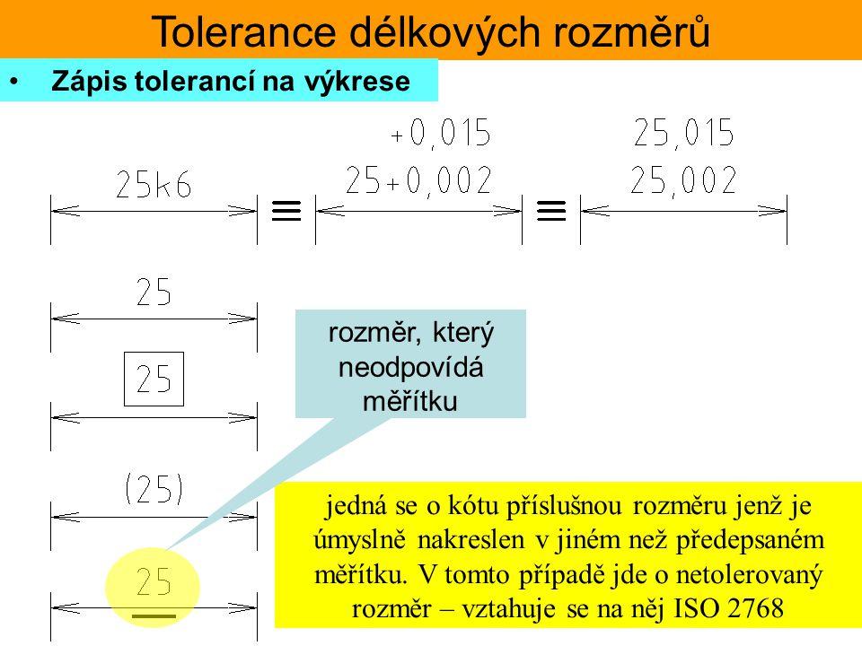 Tolerance délkových rozměrů Zápis tolerancí na výkrese jedná se o kótu příslušnou rozměru jenž je úmyslně nakreslen v jiném než předepsaném měřítku. V