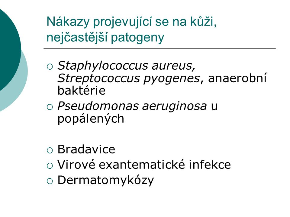Nákazy projevující se na kůži, nejčastější patogeny  Staphylococcus aureus, Streptococcus pyogenes, anaerobní baktérie  Pseudomonas aeruginosa u popálených  Bradavice  Virové exantematické infekce  Dermatomykózy