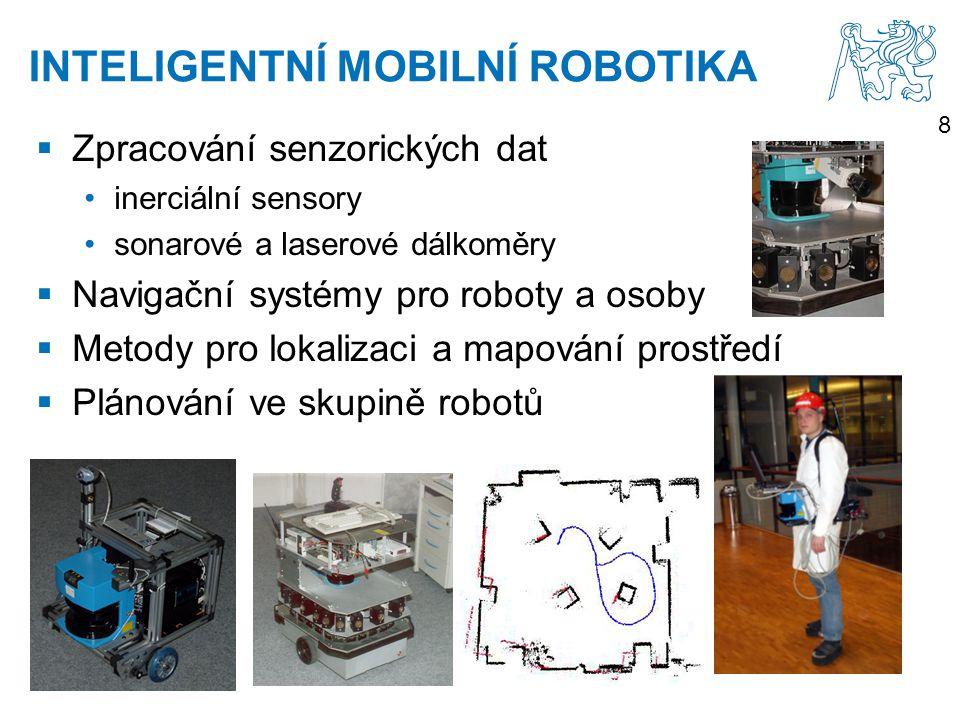8 INTELIGENTNÍ MOBILNÍ ROBOTIKA  Zpracování senzorických dat inerciální sensory sonarové a laserové dálkoměry  Navigační systémy pro roboty a osoby  Metody pro lokalizaci a mapování prostředí  Plánování ve skupině robotů