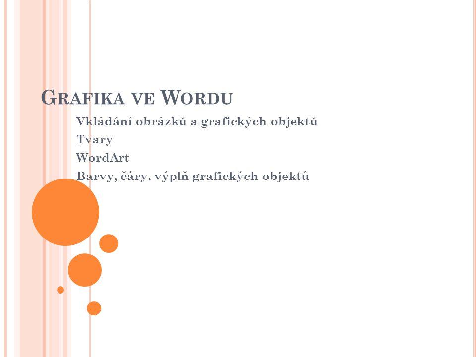 G RAFIKA VE W ORDU Vkládání obrázků a grafických objektů Tvary WordArt Barvy, čáry, výplň grafických objektů