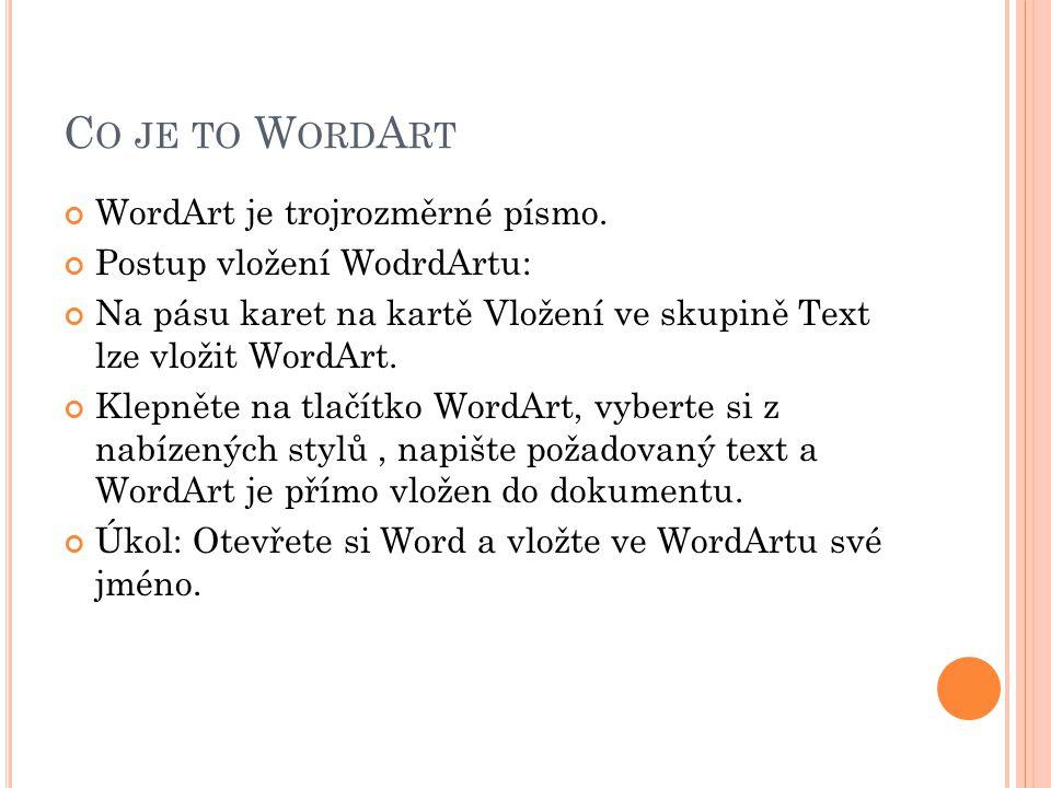C O JE TO W ORD A RT WordArt je trojrozměrné písmo. Postup vložení WodrdArtu: Na pásu karet na kartě Vložení ve skupině Text lze vložit WordArt. Klepn