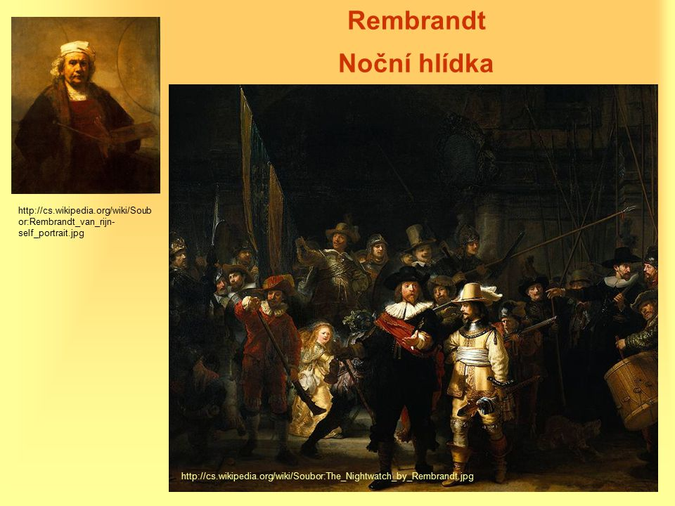 Rembrandt Noční hlídka http://cs.wikipedia.org/wiki/Soubor:The_Nightwatch_by_Rembrandt.jpg http://cs.wikipedia.org/wiki/Soub or:Rembrandt_van_rijn- self_portrait.jpg