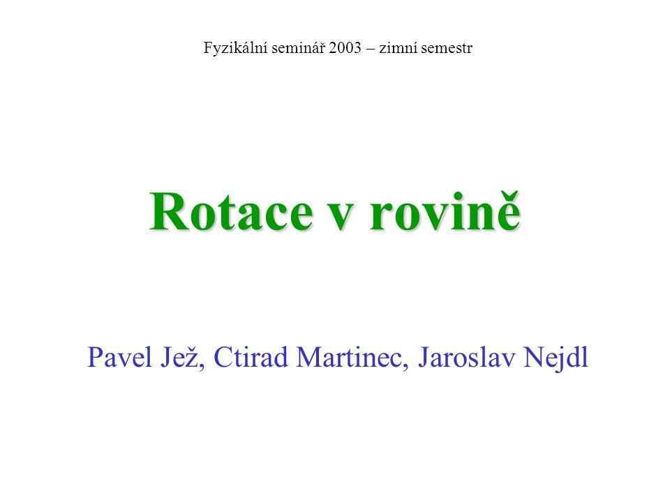 Rotace v rovině Pavel Jež, Ctirad Martinec, Jaroslav Nejdl Fyzikální seminář 2003 – zimní semestr