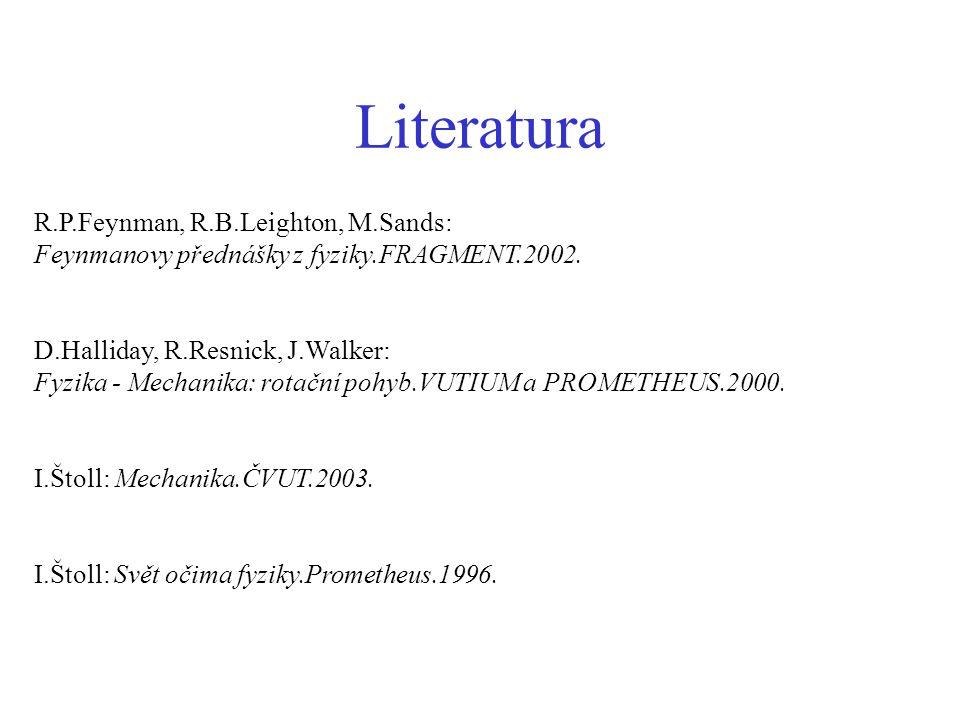 Literatura R.P.Feynman, R.B.Leighton, M.Sands: Feynmanovy přednášky z fyziky.FRAGMENT.2002. D.Halliday, R.Resnick, J.Walker: Fyzika - Mechanika: rotač