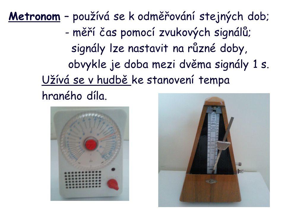 Metronom – používá se k odměřování stejných dob; - měří čas pomocí zvukových signálů; signály lze nastavit na různé doby, obvykle je doba mezi dvěma signály 1 s.