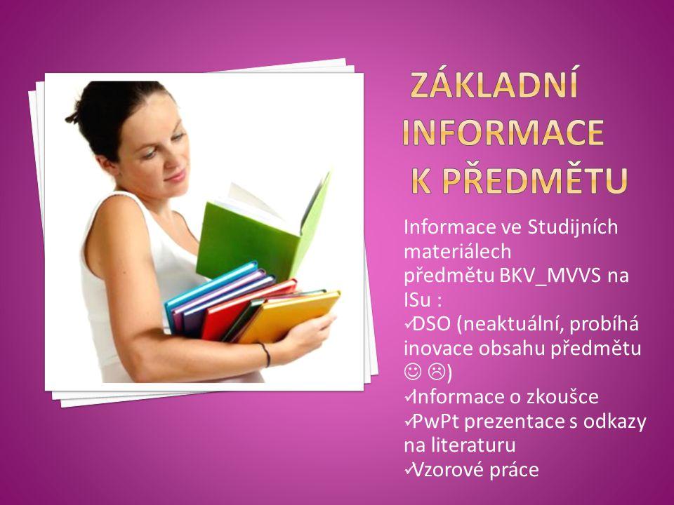 Informace ve Studijních materiálech předmětu BKV_MVVS na ISu : DSO (neaktuální, probíhá inovace obsahu předmětu  ) Informace o zkoušce PwPt prezentace s odkazy na literaturu Vzorové práce