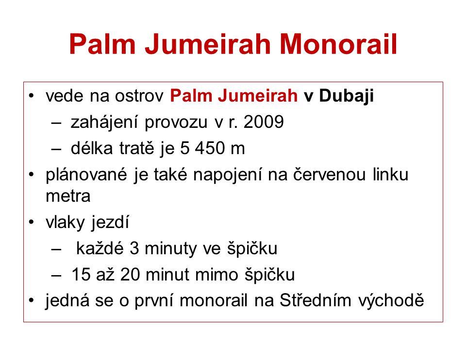 Palm Jumeirah Monorail vede na ostrov Palm Jumeirah v Dubaji – zahájení provozu v r. 2009 – délka tratě je 5 450 m plánované je také napojení na červe