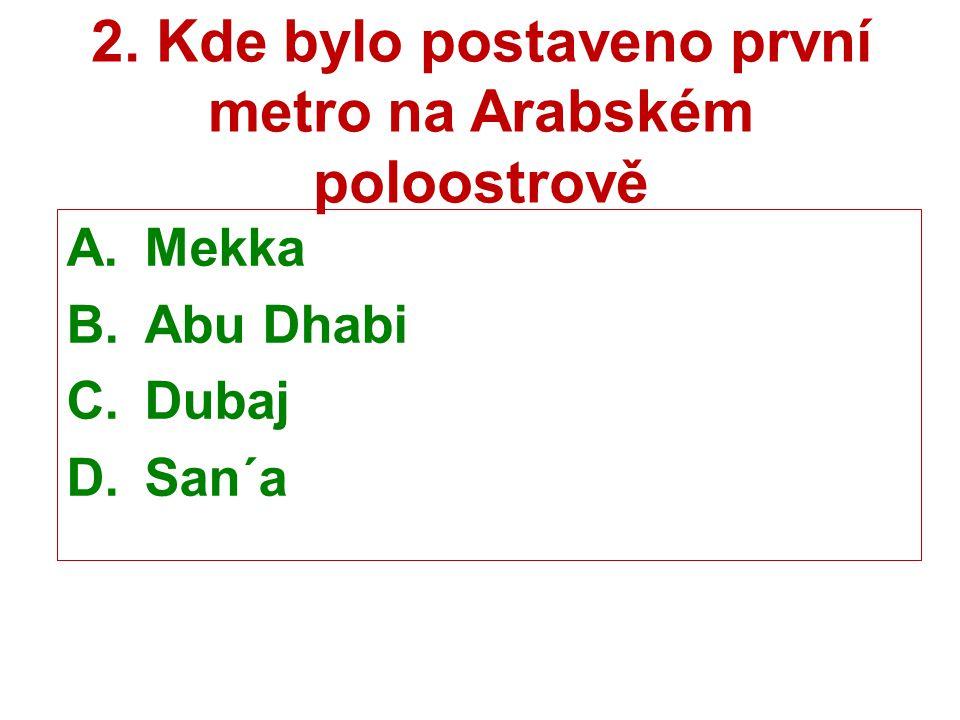2. Kde bylo postaveno první metro na Arabském poloostrově A.Mekka B.Abu Dhabi C.Dubaj D.San´a