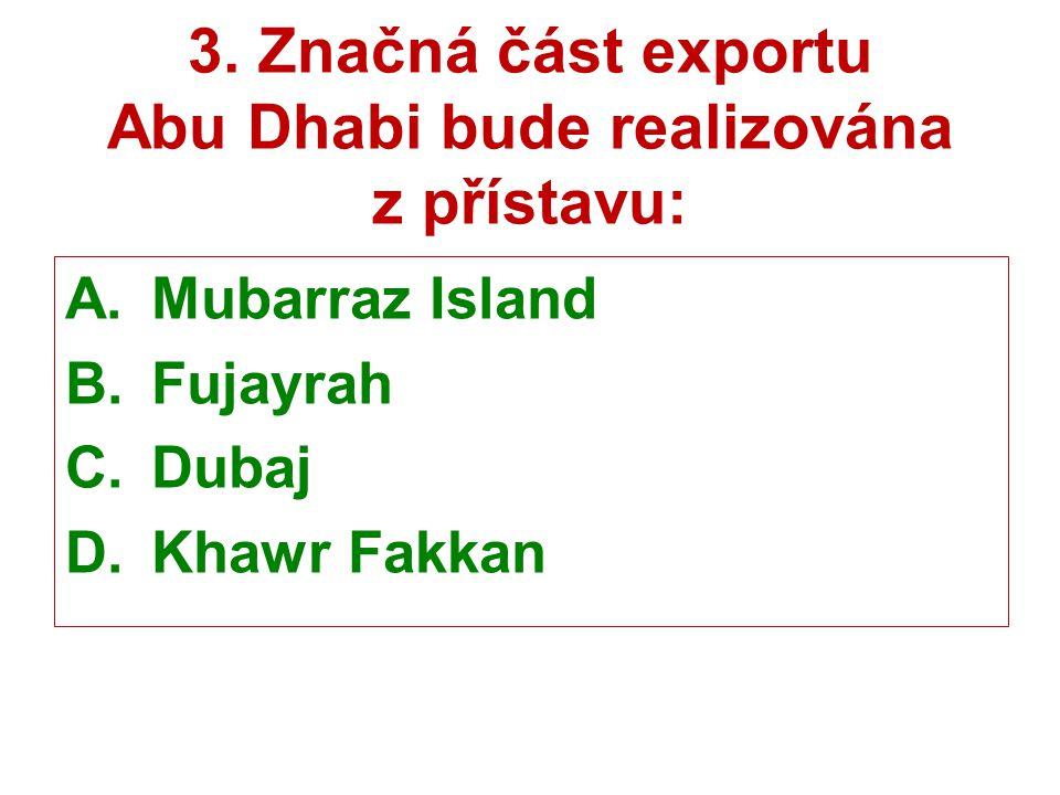 3. Značná část exportu Abu Dhabi bude realizována z přístavu: A.Mubarraz Island B.Fujayrah C.Dubaj D.Khawr Fakkan