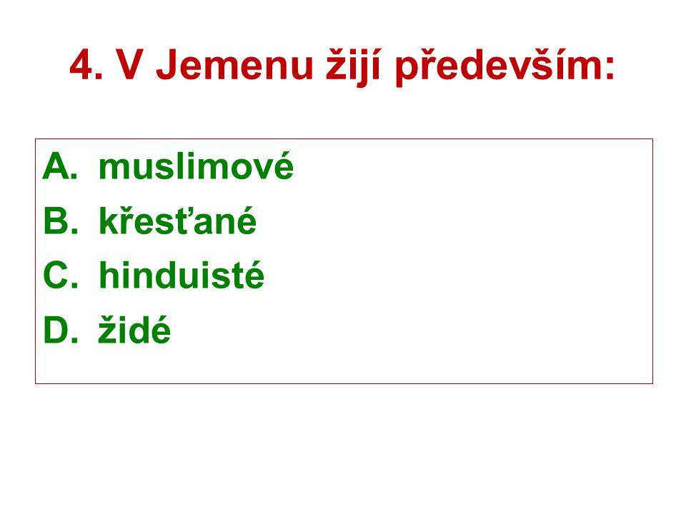 4. V Jemenu žijí především: A.muslimové B.křesťané C.hinduisté D.židé