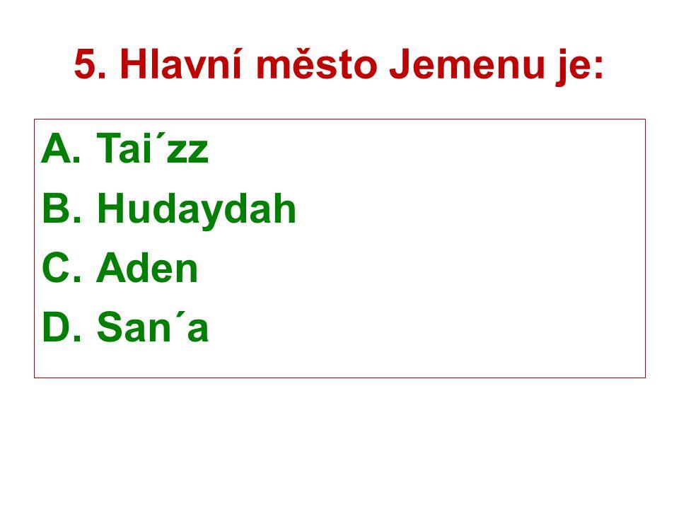 5. Hlavní město Jemenu je: A.Tai´zz B.Hudaydah C.Aden D.San´a