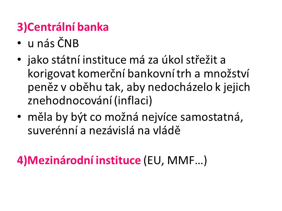3)Centrální banka u nás ČNB jako státní instituce má za úkol střežit a korigovat komerční bankovní trh a množství peněz v oběhu tak, aby nedocházelo k jejich znehodnocování (inflaci) měla by být co možná nejvíce samostatná, suverénní a nezávislá na vládě 4)Mezinárodní instituce (EU, MMF…)