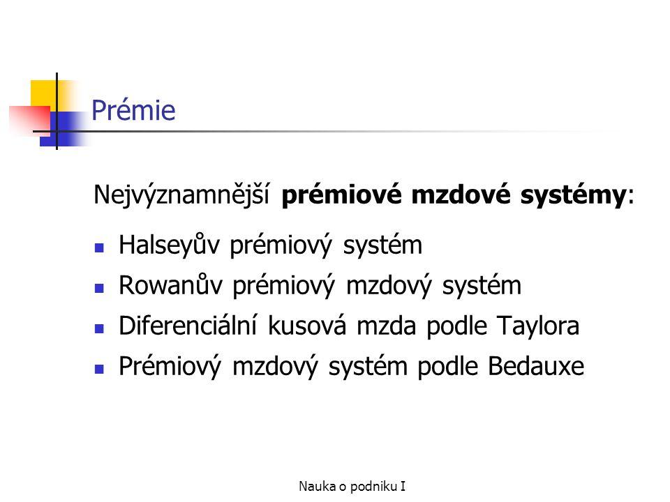 Nauka o podniku I Prémie Nejvýznamnější prémiové mzdové systémy: Halseyův prémiový systém Rowanův prémiový mzdový systém Diferenciální kusová mzda pod