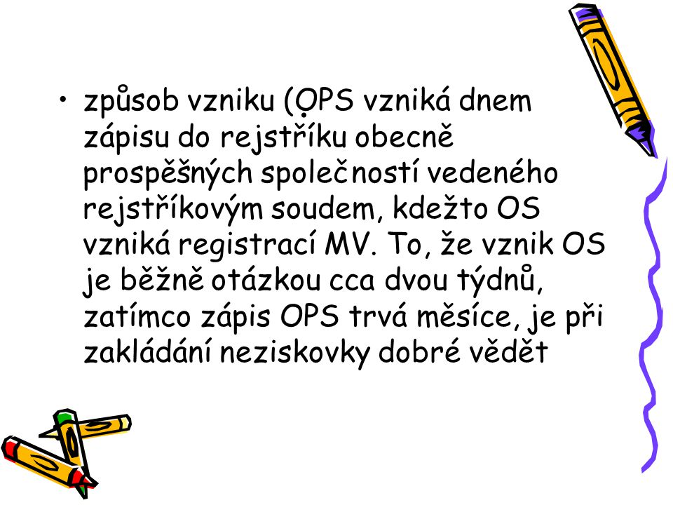 . způsob vzniku (OPS vzniká dnem zápisu do rejstříku obecně prospěšných společností vedeného rejstříkovým soudem, kdežto OS vzniká registrací MV. To,