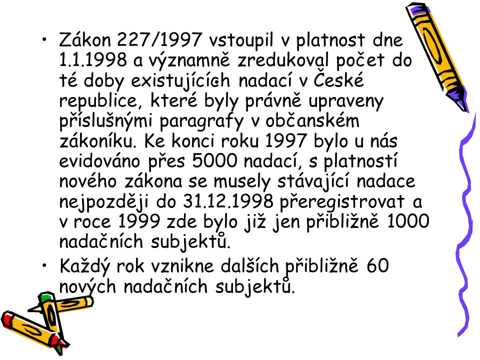 . Zákon 227/1997 vstoupil v platnost dne 1.1.1998 a významně zredukoval počet do té doby existujících nadací v České republice, které byly právně upra