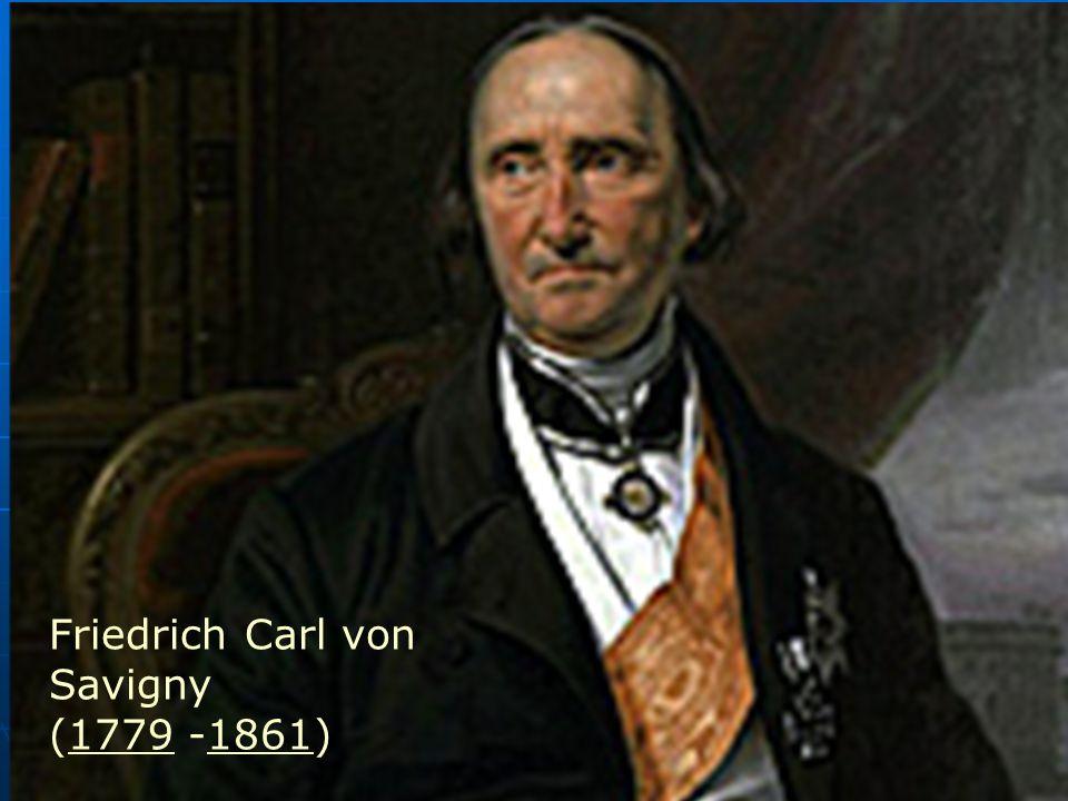 Friedrich Carl von Savigny (1779 -1861)17791861 Friedrich Carl von Savigny (1779 -1861)17791861