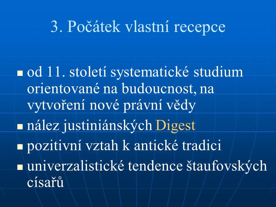 3. Počátek vlastní recepce od 11. století systematické studium orientované na budoucnost, na vytvoření nové právní vědy nález justiniánských Digest po