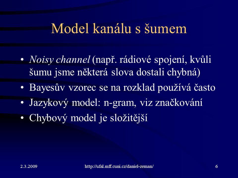 2.3.2009http://ufal.mff.cuni.cz/daniel-zeman/7 Jazykový model Pravděpodobnosti se naučíme z korpusu N-gramový model, ale na rozdíl od značkování –Neodhadujeme pravděpodobnost značky –Odhadujeme pravděpodobnost slova –Na základě kontextu předcházejících slov Podobně slouží jazykový model jako pomocný model ve strojovém překladu, při rozpoznávání řeči a jinde.