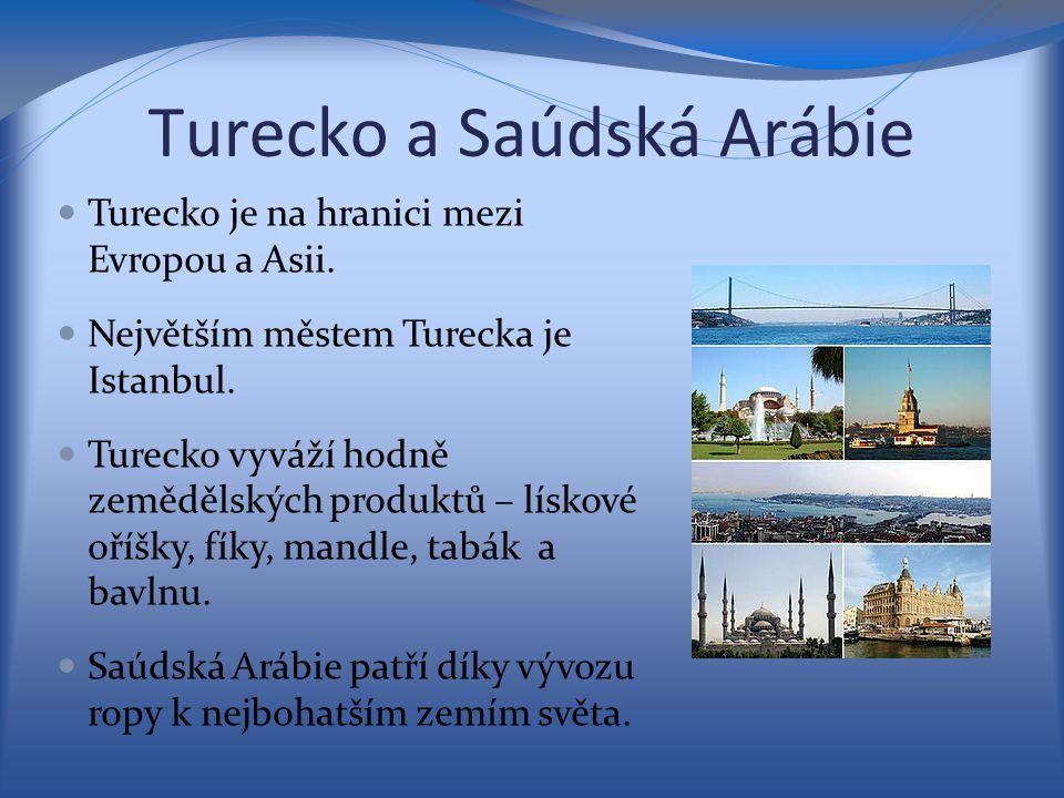 Turecko a Saúdská Arábie Turecko je na hranici mezi Evropou a Asii. Největším městem Turecka je Istanbul. Turecko vyváží hodně zemědělských produktů –