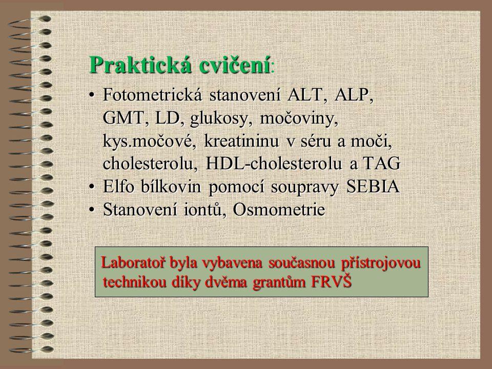 Praktická cvičení Praktická cvičení : Fotometrická stanovení ALT, ALP, GMT, LD, glukosy, močoviny, kys.močové, kreatininu v séru a moči, cholesterolu, HDL-cholesterolu a TAGFotometrická stanovení ALT, ALP, GMT, LD, glukosy, močoviny, kys.močové, kreatininu v séru a moči, cholesterolu, HDL-cholesterolu a TAG Elfo bílkovin pomocí soupravy SEBIAElfo bílkovin pomocí soupravy SEBIA Stanovení iontů, OsmometrieStanovení iontů, Osmometrie Laboratoř byla vybavena současnou přístrojovou technikou díky dvěma grantům FRVŠ Laboratoř byla vybavena současnou přístrojovou technikou díky dvěma grantům FRVŠ