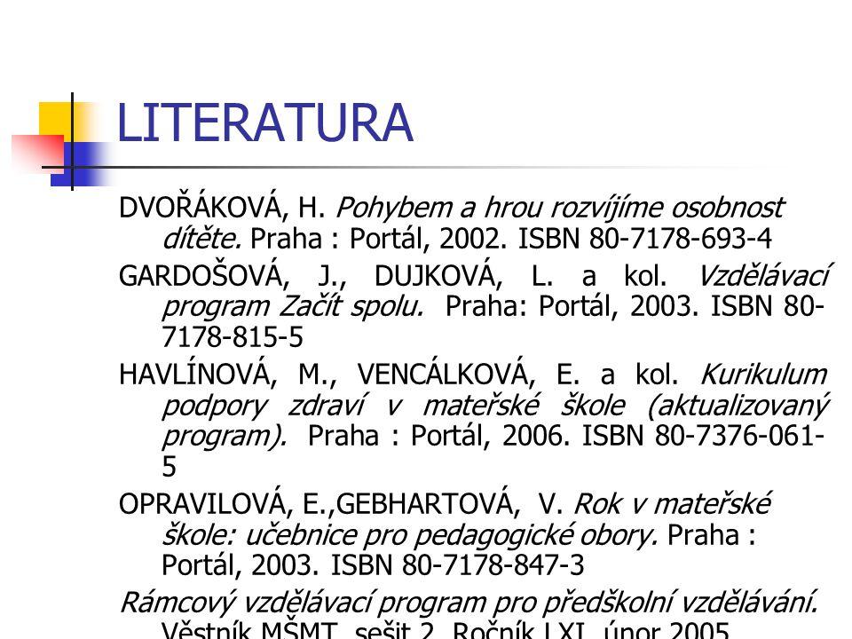 LITERATURA DVOŘÁKOVÁ, H. Pohybem a hrou rozvíjíme osobnost dítěte. Praha : Portál, 2002. ISBN 80-7178-693-4 GARDOŠOVÁ, J., DUJKOVÁ, L. a kol. Vzděláva